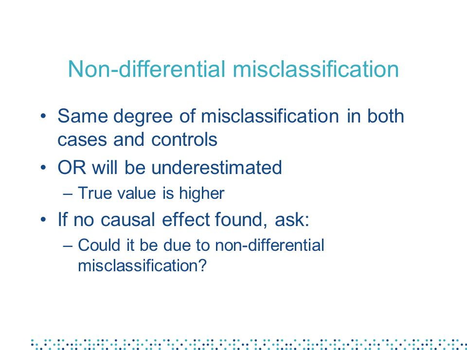 Non-differential misclassification Same degree of misclassification in both cases and controls OR will be underestimated –True value is higher If no causal effect found, ask: –Could it be due to non-differential misclassification