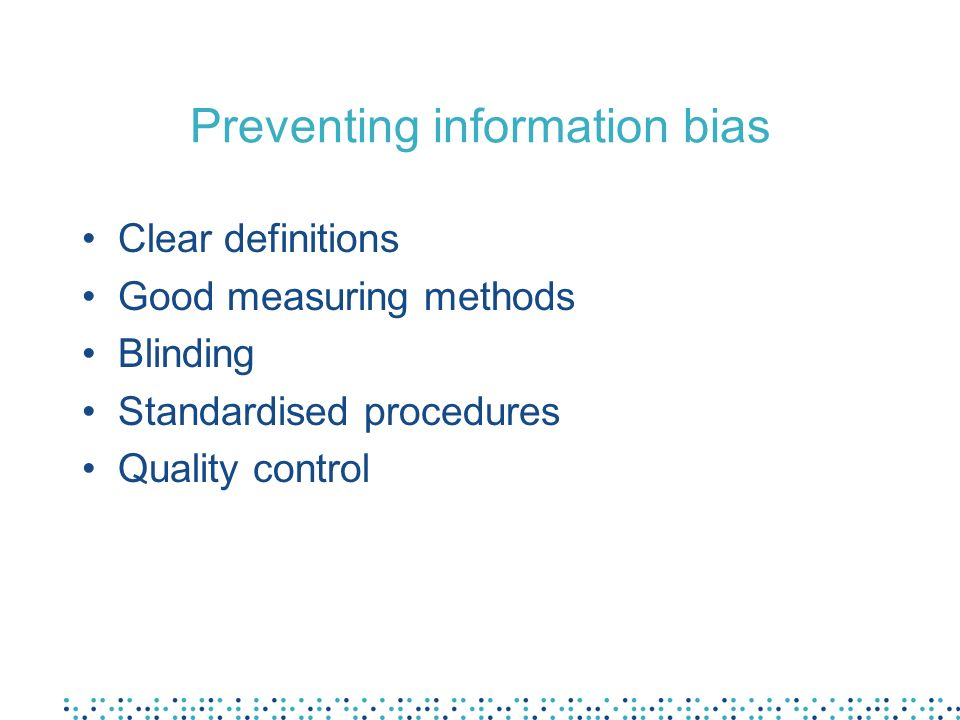 Preventing information bias Clear definitions Good measuring methods Blinding Standardised procedures Quality control
