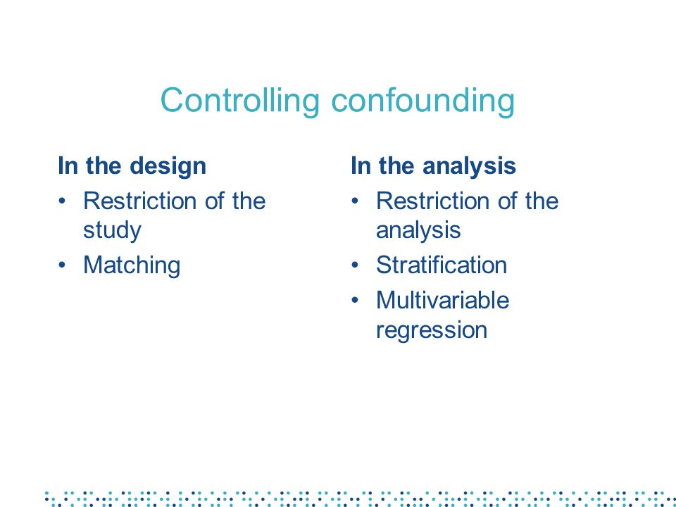 Controlling confounding In the design Restriction of the study Matching In the analysis Restriction of the analysis Stratification Multivariable regression