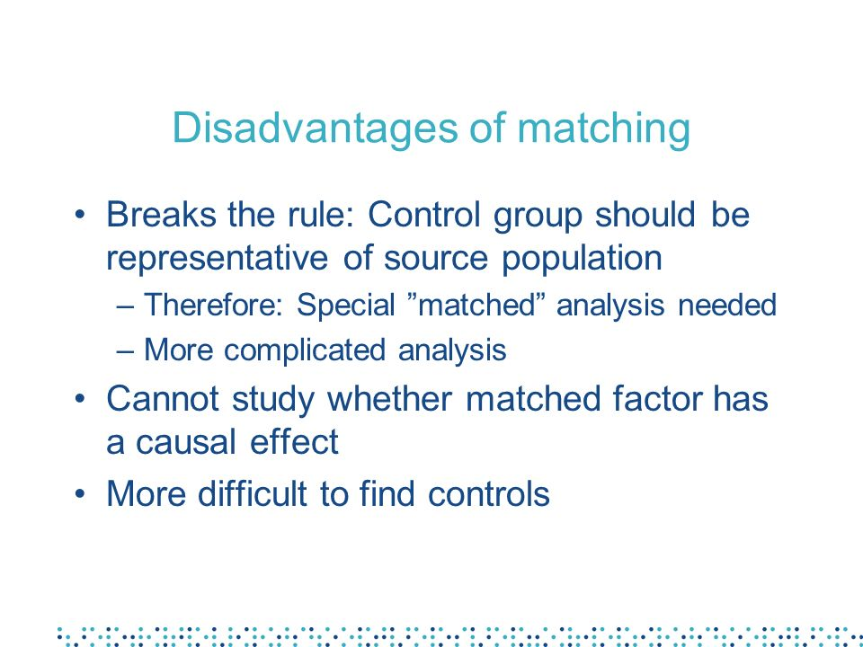 Disadvantages of matching Breaks the rule: Control group should be representative of source population –Therefore: Special matched analysis needed –More complicated analysis Cannot study whether matched factor has a causal effect More difficult to find controls