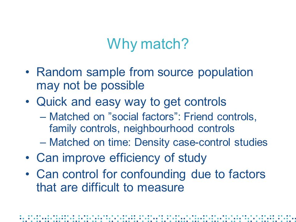 Why match? Random sample from source population may not be possible Quick and easy way to get controls –Matched on social factors: Friend controls, fa