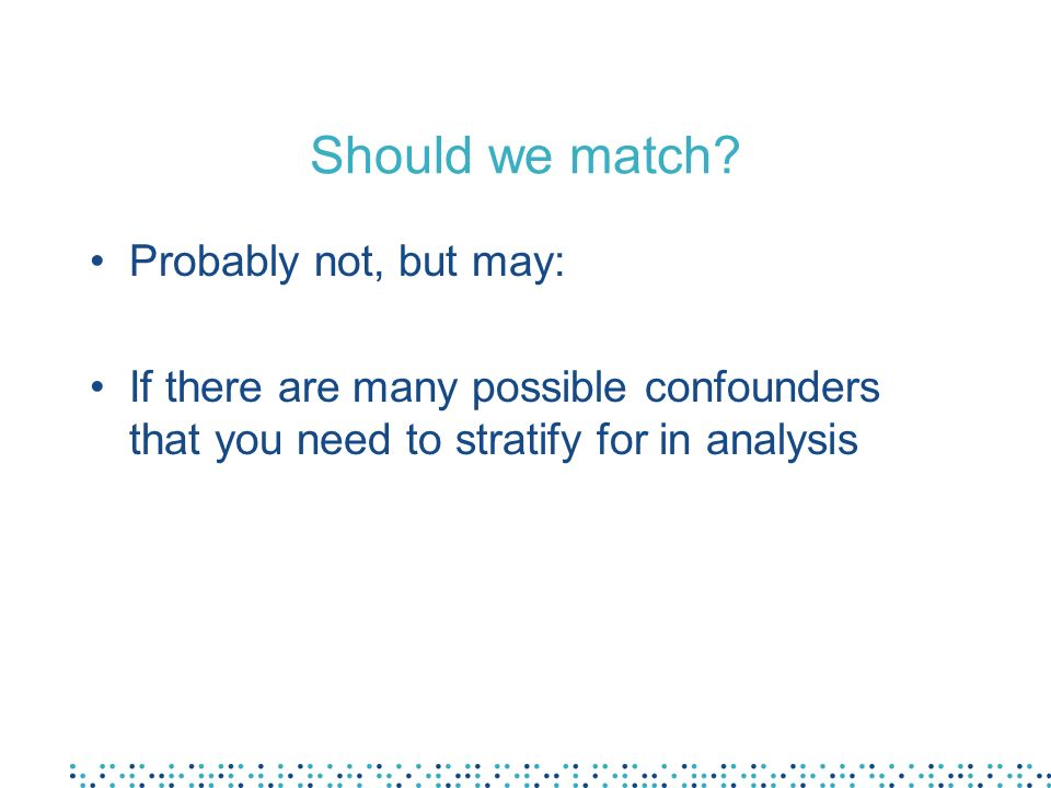 Should we match? Probably not, but may: If there are many possible confounders that you need to stratify for in analysis