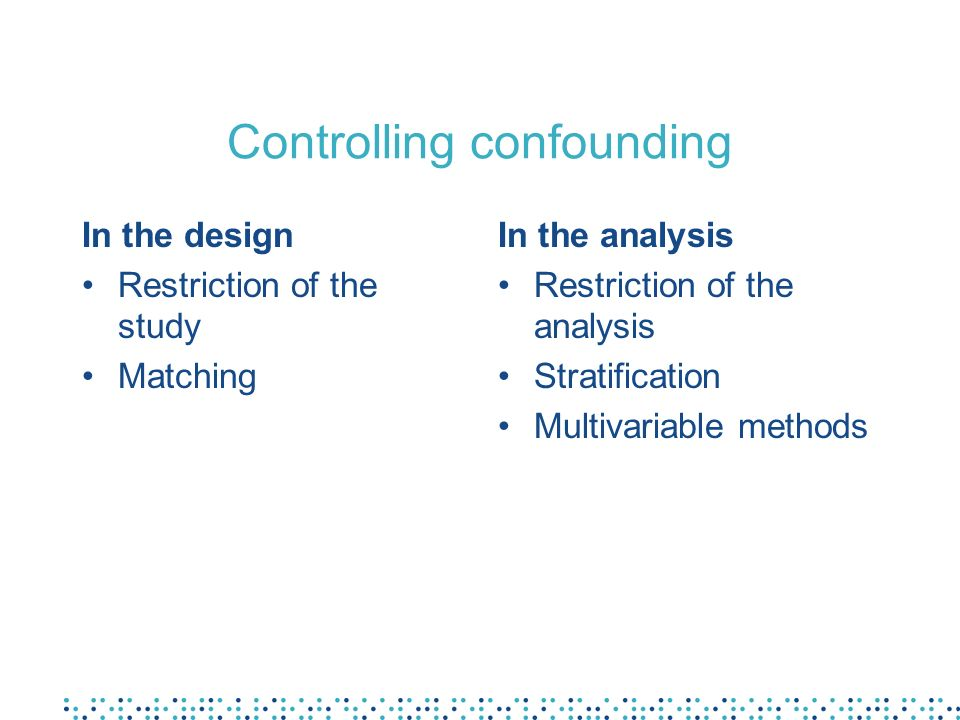Controlling confounding In the design Restriction of the study Matching In the analysis Restriction of the analysis Stratification Multivariable methods