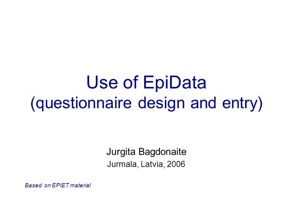 Use of EpiData (questionnaire design and entry) Jurgita Bagdonaite Jurmala, Latvia, 2006 Based on EPIET material