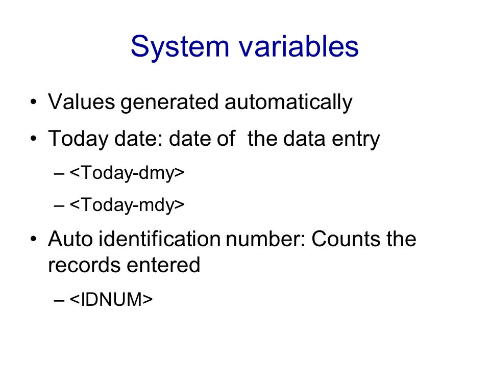 System variables Values generated automatically Today date: date of the data entry – Auto identification number: Counts the records entered –
