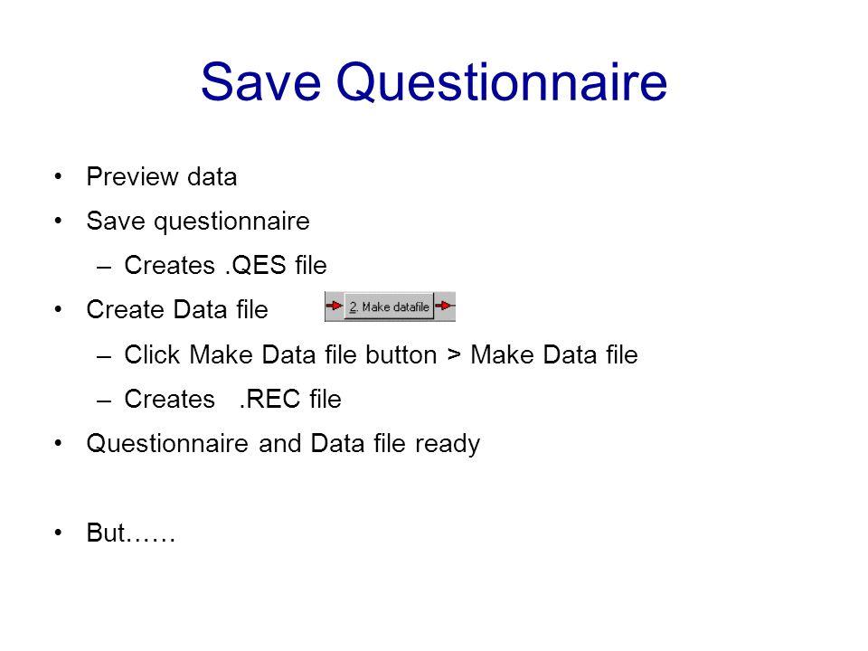 Save Questionnaire Preview data Save questionnaire –Creates.QES file Create Data file –Click Make Data file button > Make Data file –Creates.REC file