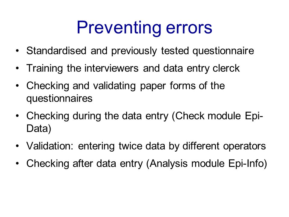 Preventing errors Standardised and previously tested questionnaire Training the interviewers and data entry clerck Checking and validating paper forms