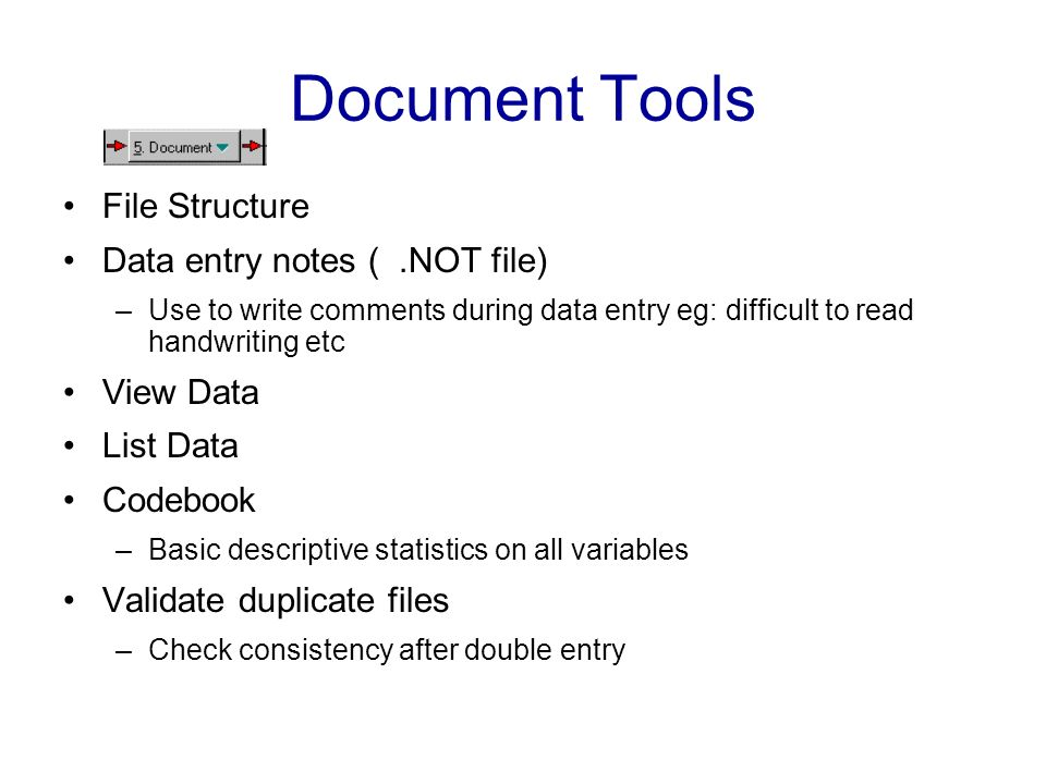 Document Tools File Structure Data entry notes (.NOT file) –Use to write comments during data entry eg: difficult to read handwriting etc View Data Li