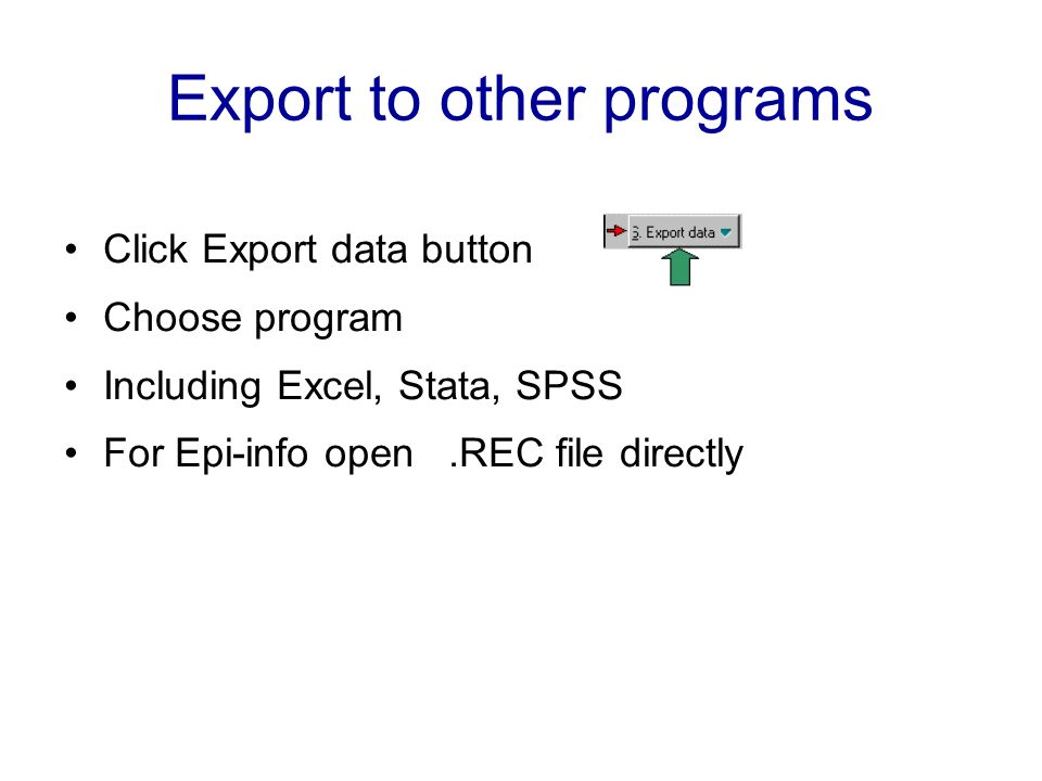 Export to other programs Click Export data button Choose program Including Excel, Stata, SPSS For Epi-info open.REC file directly