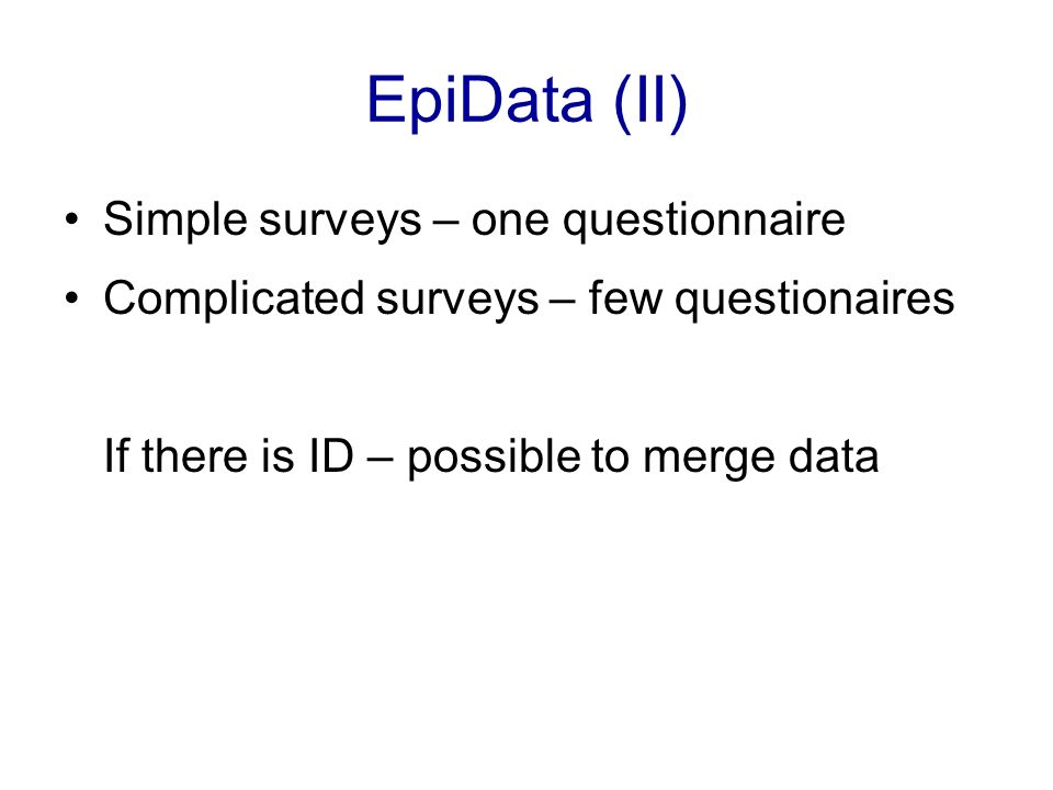 EpiData (II) Simple surveys – one questionnaire Complicated surveys – few questionaires If there is ID – possible to merge data