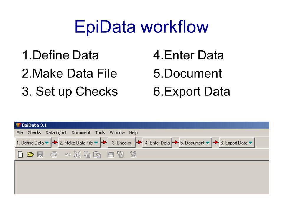 EpiData workflow 1.Define Data 2.Make Data File 3. Set up Checks 4.Enter Data 5.Document 6.Export Data