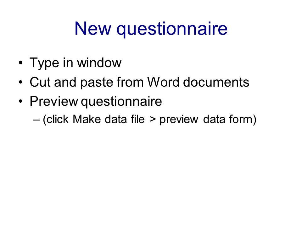 New questionnaire Type in window Cut and paste from Word documents Preview questionnaire –(click Make data file > preview data form)