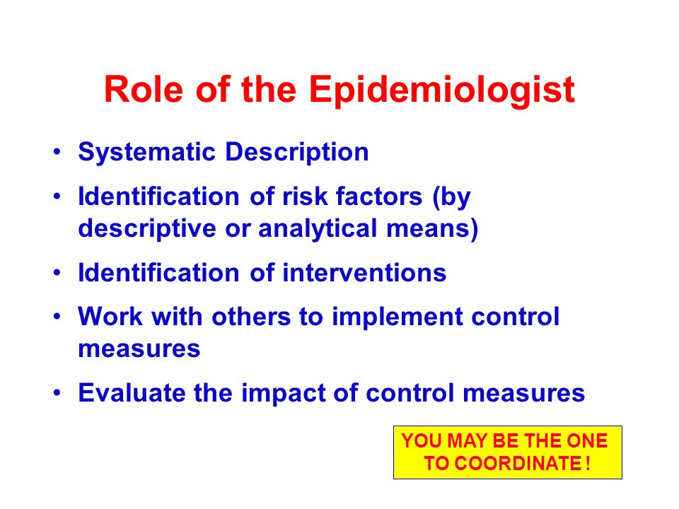 Role of the Epidemiologist Systematic Description Identification of risk factors (by descriptive or analytical means) Identification of interventions Work with others to implement control measures Evaluate the impact of control measures YOU MAY BE THE ONE TO COORDINATE !