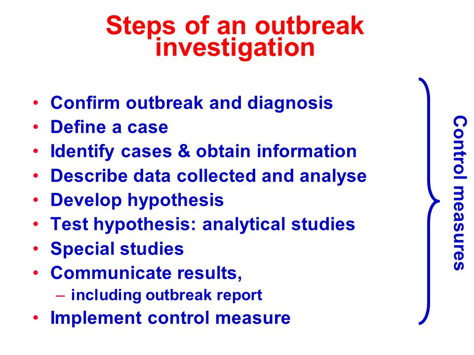 Steps of an outbreak investigation Confirm outbreak and diagnosis Define a case Identify cases & obtain information Describe data collected and analyse Develop hypothesis Test hypothesis: analytical studies Special studies Communicate results, –including outbreak report Implement control measure Control measures