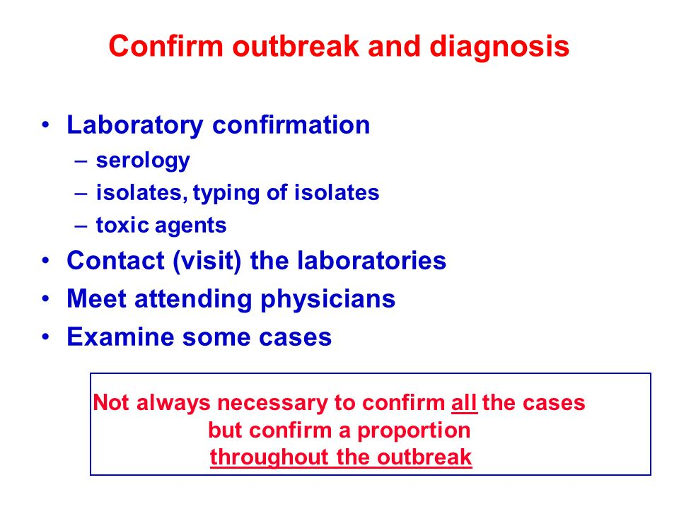 Confirm outbreak and diagnosis Laboratory confirmation –serology –isolates, typing of isolates –toxic agents Contact (visit) the laboratories Meet att