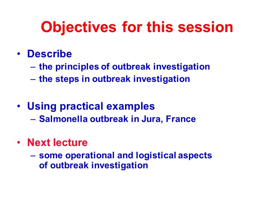 Objectives for this session Describe –the principles of outbreak investigation –the steps in outbreak investigation Using practical examples –Salmonella outbreak in Jura, France Next lecture –some operational and logistical aspects of outbreak investigation