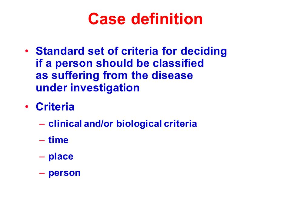 Case definition Standard set of criteria for deciding if a person should be classified as suffering from the disease under investigation Criteria –clinical and/or biological criteria –time –place –person