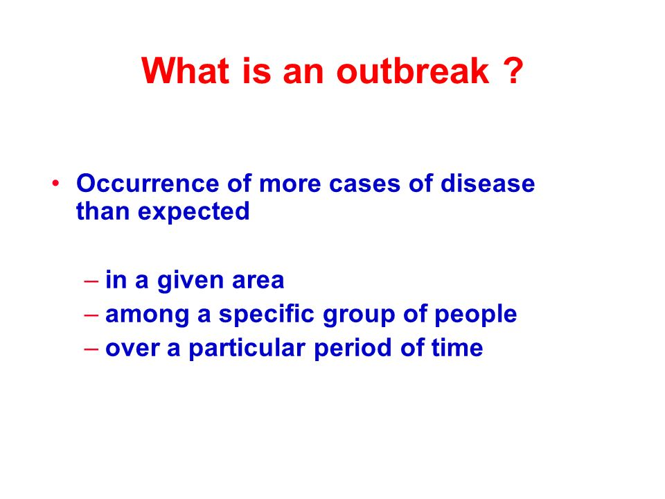 What is an outbreak ? Occurrence of more cases of disease than expected –in a given area –among a specific group of people –over a particular period o