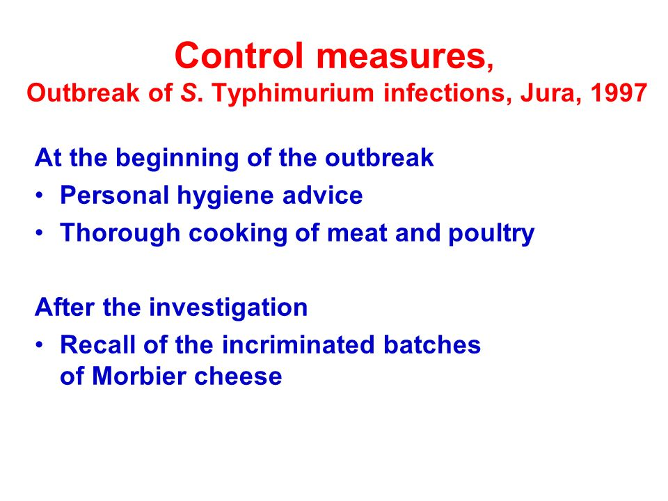Control measures, Outbreak of S. Typhimurium infections, Jura, 1997 At the beginning of the outbreak Personal hygiene advice Thorough cooking of meat