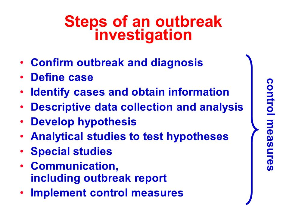 Steps of an outbreak investigation Confirm outbreak and diagnosis Define case Identify cases and obtain information Descriptive data collection and analysis Develop hypothesis Analytical studies to test hypotheses Special studies Communication, including outbreak report Implement control measures control measures