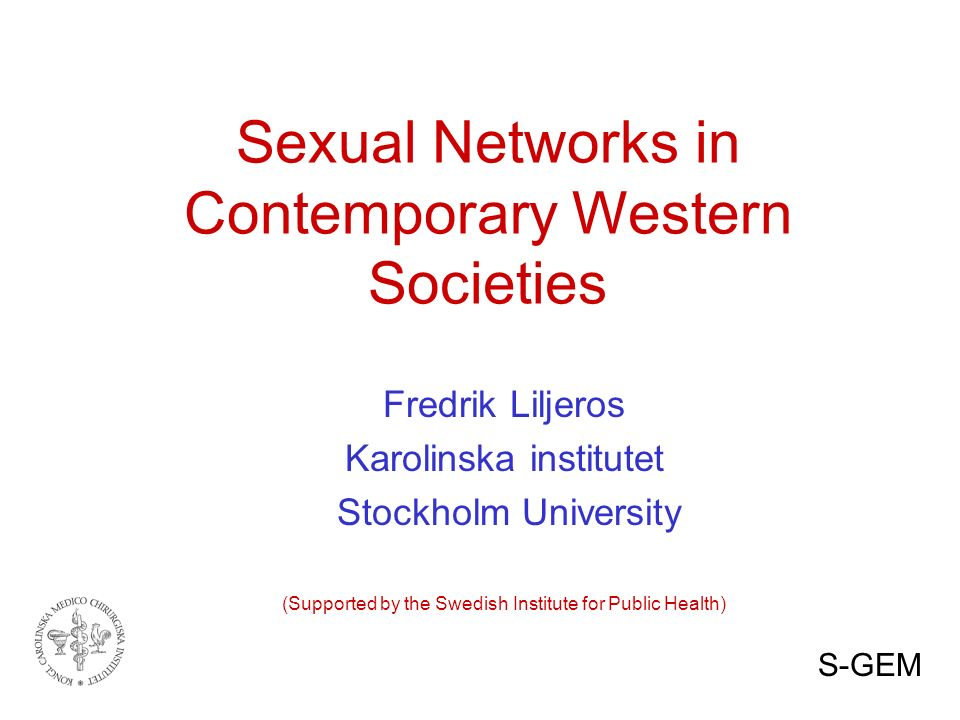 Sexual Networks in Contemporary Western Societies Fredrik Liljeros Karolinska institutet Stockholm University (Supported by the Swedish Institute for Public Health) S-GEM
