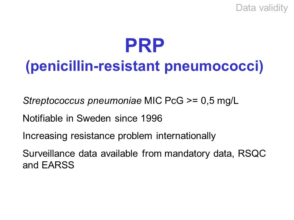 Data validity PRP (penicillin-resistant pneumococci) Streptococcus pneumoniae MIC PcG >= 0,5 mg/L Notifiable in Sweden since 1996 Increasing resistance problem internationally Surveillance data available from mandatory data, RSQC and EARSS