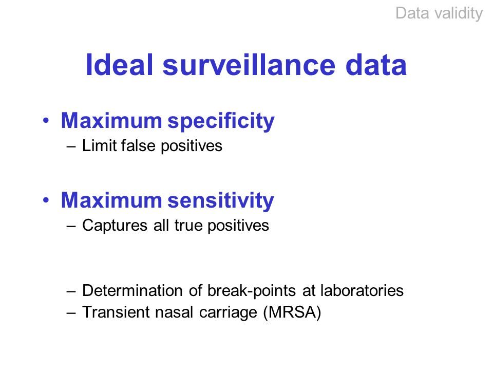 Ideal surveillance data Maximum specificity –Limit false positives Maximum sensitivity –Captures all true positives –Determination of break-points at laboratories –Transient nasal carriage (MRSA) Data validity