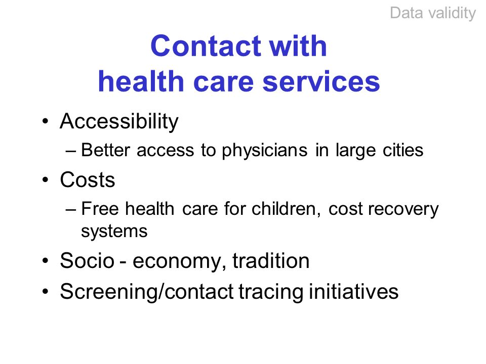 Contact with health care services Accessibility –Better access to physicians in large cities Costs –Free health care for children, cost recovery systems Socio - economy, tradition Screening/contact tracing initiatives Data validity