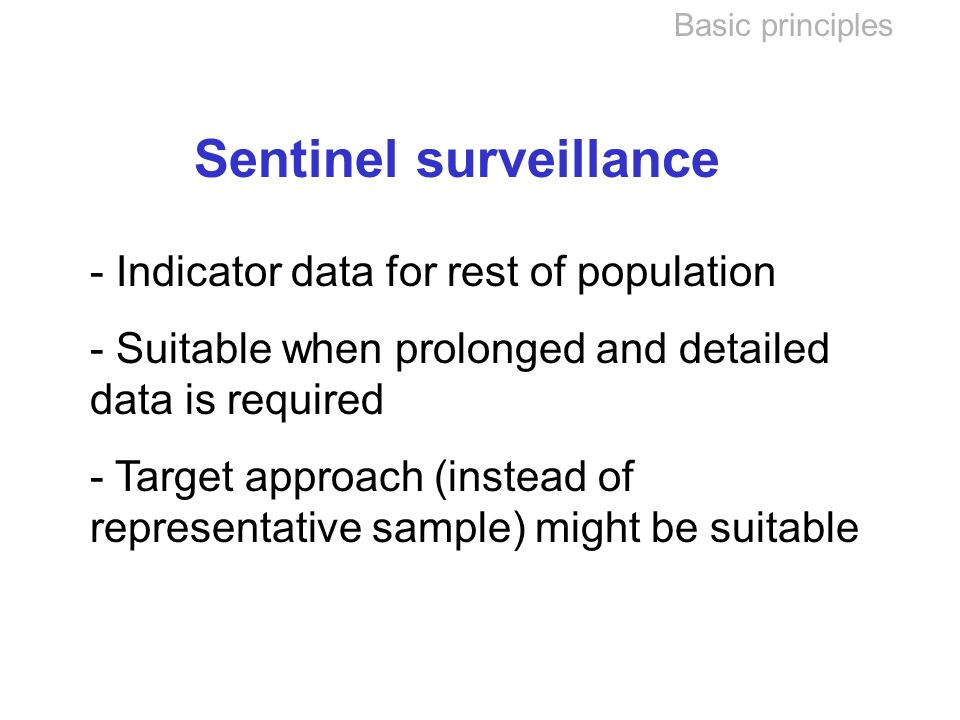 Basic principles Sentinel surveillance - Indicator data for rest of population - Suitable when prolonged and detailed data is required - Target approach (instead of representative sample) might be suitable