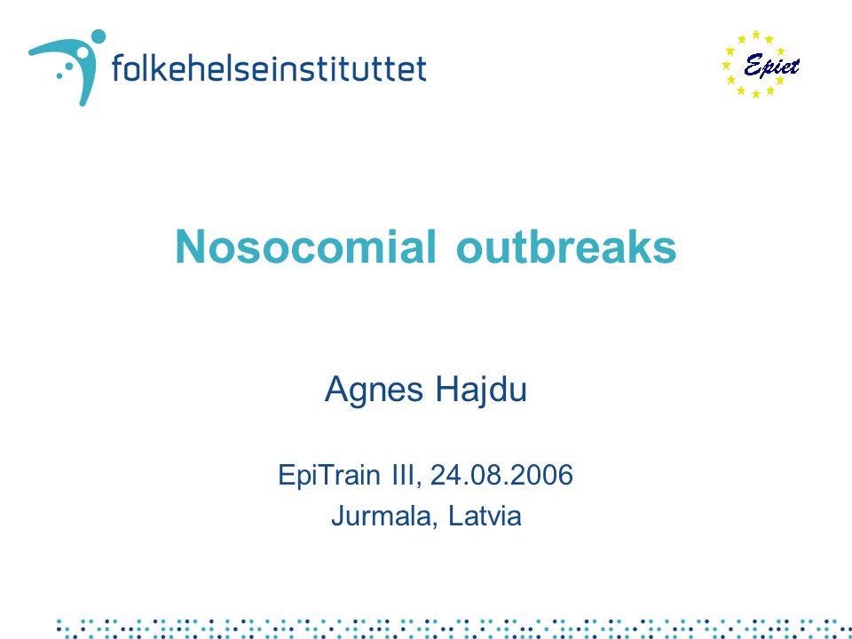 Nosocomial outbreaks Agnes Hajdu EpiTrain III, 24.08.2006 Jurmala, Latvia