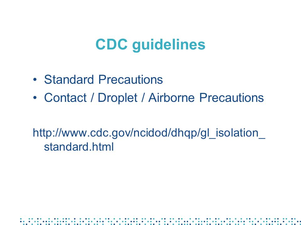 CDC guidelines Standard Precautions Contact / Droplet / Airborne Precautions http://www.cdc.gov/ncidod/dhqp/gl_isolation_ standard.html