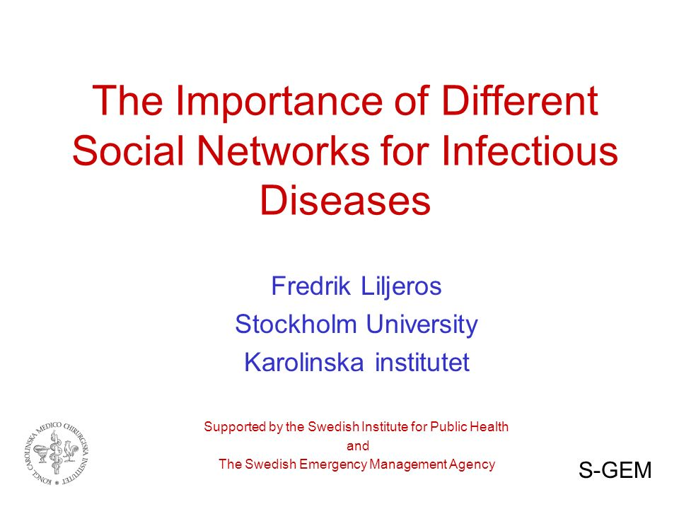 The Importance of Different Social Networks for Infectious Diseases Fredrik Liljeros Stockholm University Karolinska institutet Supported by the Swedish Institute for Public Health and The Swedish Emergency Management Agency S-GEM