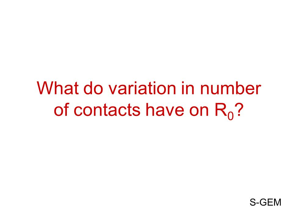 What do variation in number of contacts have on R 0 ? S-GEM