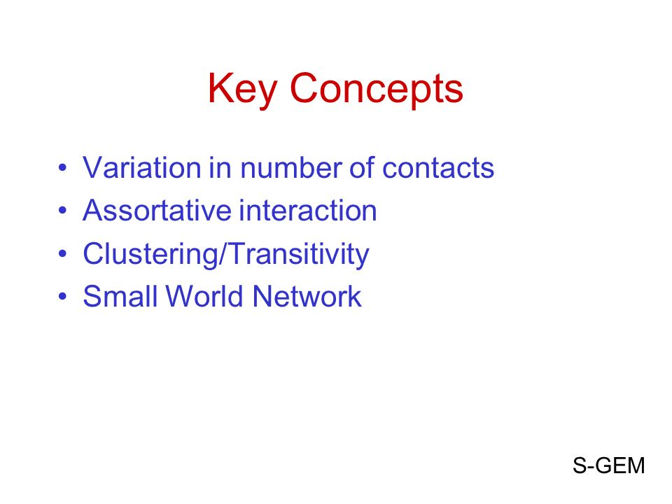 Key Concepts Variation in number of contacts Assortative interaction Clustering/Transitivity Small World Network S-GEM