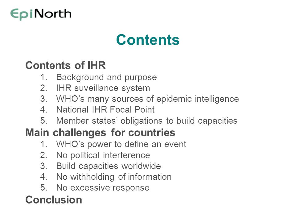 Contents Contents of IHR 1.Background and purpose 2.IHR suveillance system 3.WHOs many sources of epidemic intelligence 4.National IHR Focal Point 5.M