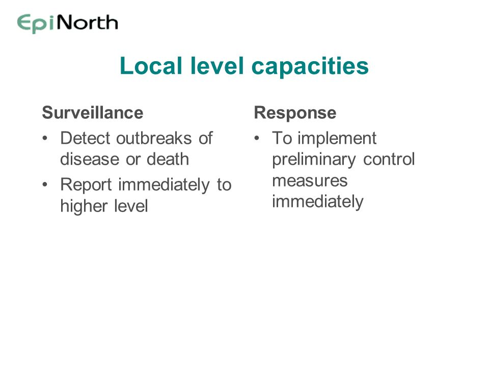 Local level capacities Surveillance Detect outbreaks of disease or death Report immediately to higher level Response To implement preliminary control