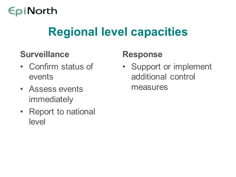 Regional level capacities Surveillance Confirm status of events Assess events immediately Report to national level Response Support or implement addit