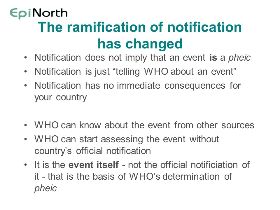 The ramification of notification has changed Notification does not imply that an event is a pheic Notification is just telling WHO about an event Noti