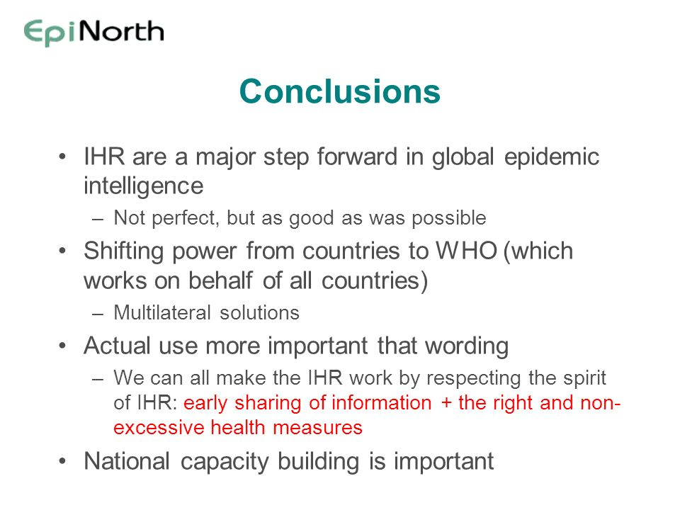 Conclusions IHR are a major step forward in global epidemic intelligence –Not perfect, but as good as was possible Shifting power from countries to WH