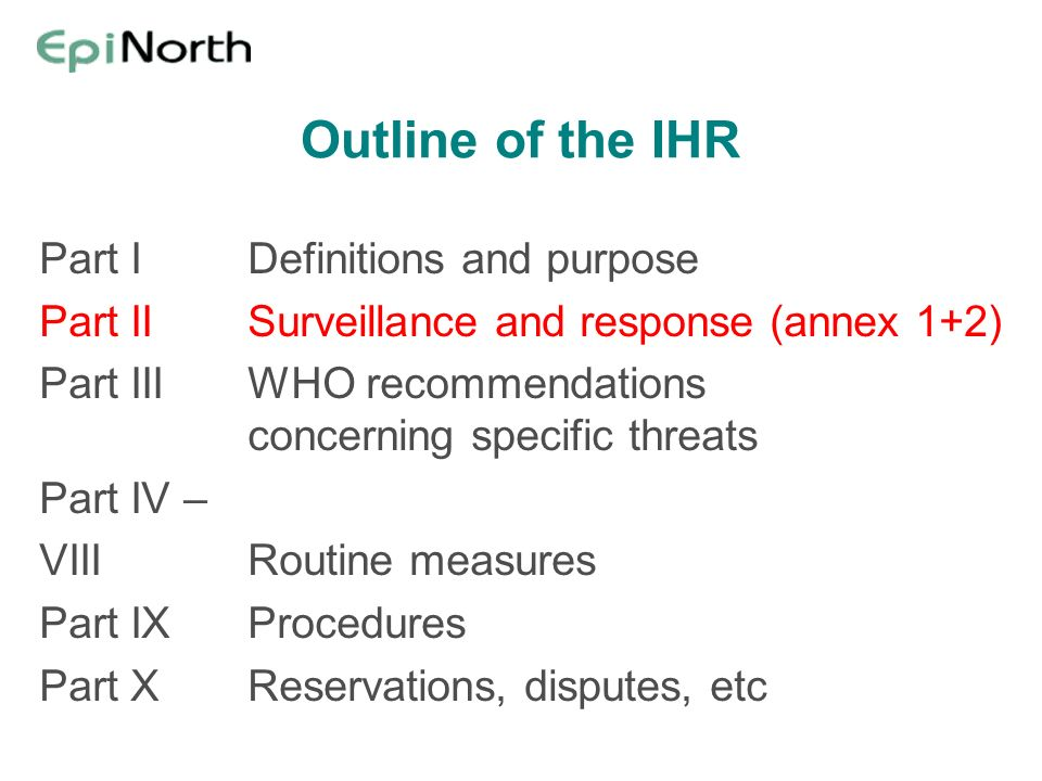 Outline of the IHR Part IDefinitions and purpose Part IISurveillance and response (annex 1+2) Part IIIWHO recommendations concerning specific threats