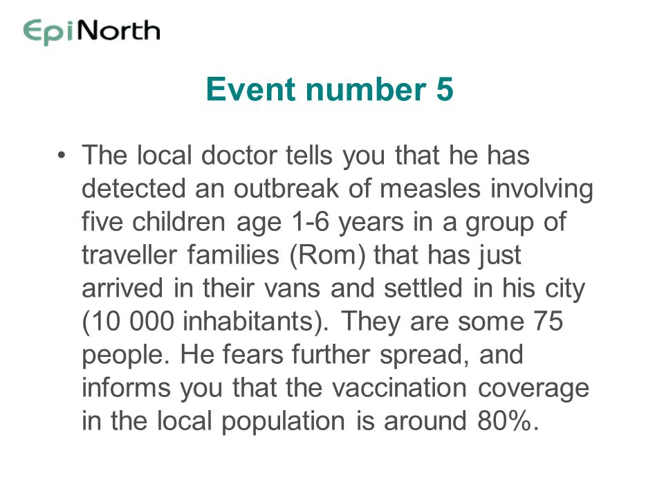 Event number 5 The local doctor tells you that he has detected an outbreak of measles involving five children age 1-6 years in a group of traveller fa