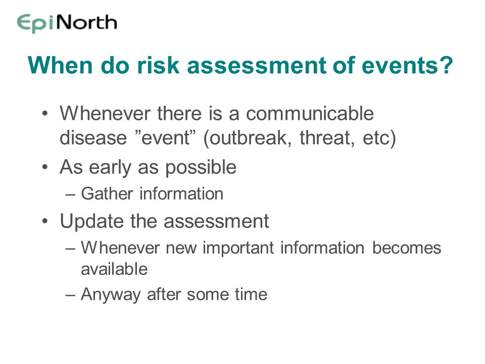 When do risk assessment of events? Whenever there is a communicable disease event (outbreak, threat, etc) As early as possible –Gather information Upd