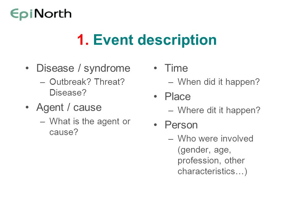 1. Event description Disease / syndrome –Outbreak? Threat? Disease? Agent / cause –What is the agent or cause? Time –When did it happen? Place –Where