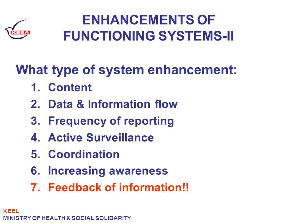 ENHANCEMENTS OF FUNCTIONING SYSTEMS-II What type of system enhancement: 1.Content 2.Data & Information flow 3.Frequency of reporting 4.Active Surveillance 5.Coordination 6.Increasing awareness 7.Feedback of information!.