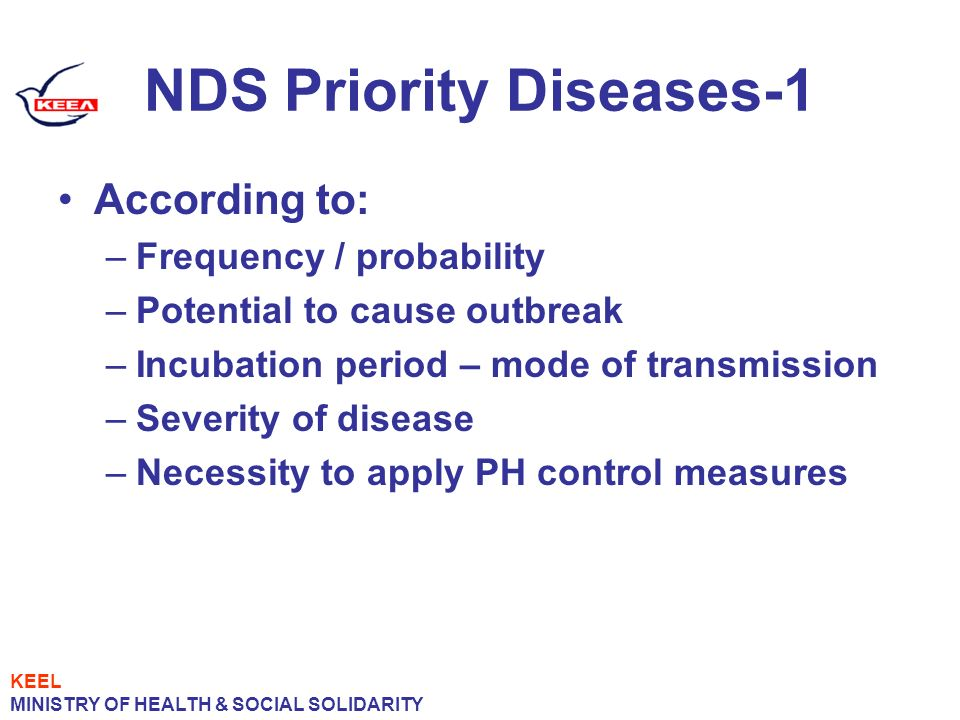 NDS Priority Diseases-1 According to: –Frequency / probability –Potential to cause outbreak –Incubation period – mode of transmission –Severity of disease –Necessity to apply PH control measures KEEL MINISTRY OF HEALTH & SOCIAL SOLIDARITY