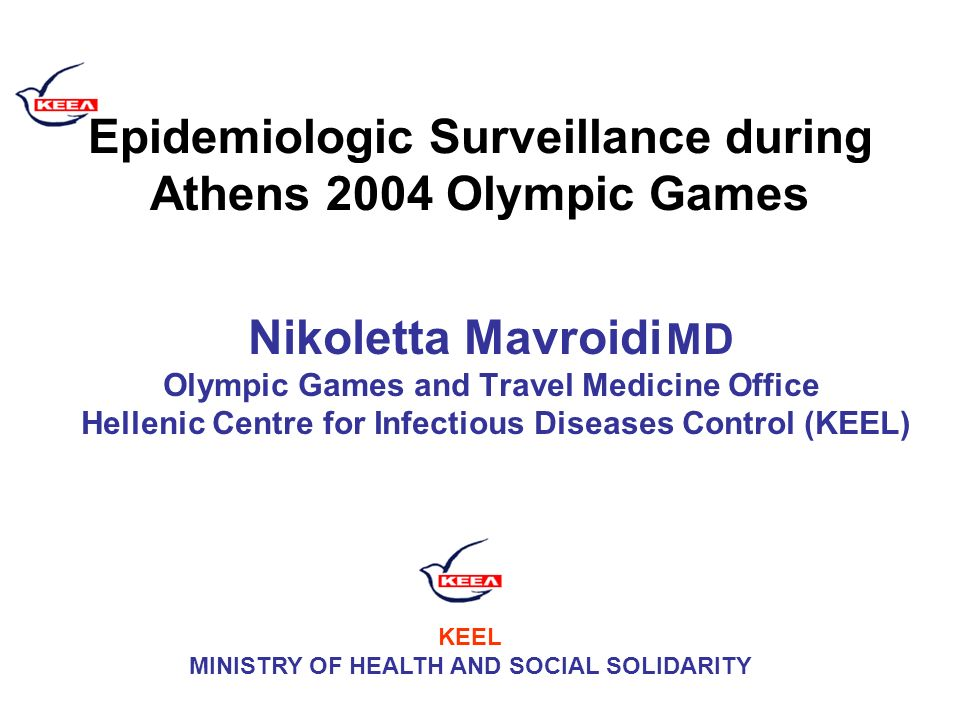Epidemiologic Surveillance during Athens 2004 Olympic Games Nikoletta Mavroidi MD Olympic Games and Travel Medicine Office Hellenic Centre for Infectious Diseases Control (KEEL) KEEL MINISTRY OF HEALTH AND SOCIAL SOLIDARITY