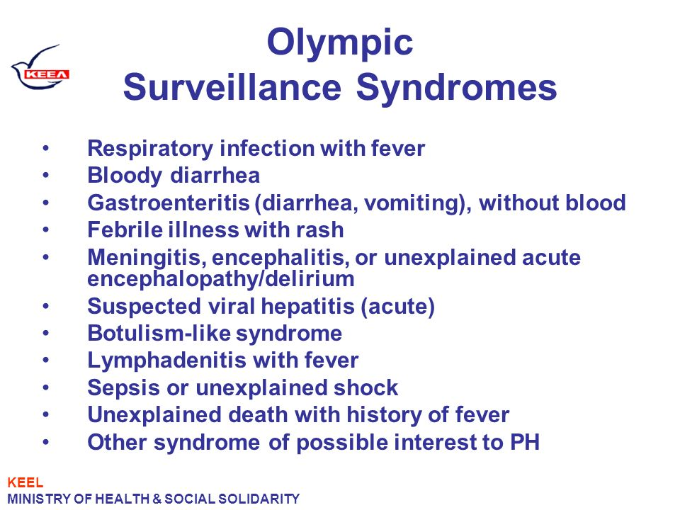 Olympic Surveillance Syndromes Respiratory infection with fever Bloody diarrhea Gastroenteritis (diarrhea, vomiting), without blood Febrile illness with rash Meningitis, encephalitis, or unexplained acute encephalopathy/delirium Suspected viral hepatitis (acute) Botulism-like syndrome Lymphadenitis with fever Sepsis or unexplained shock Unexplained death with history of fever Other syndrome of possible interest to PH KEEL MINISTRY OF HEALTH & SOCIAL SOLIDARITY