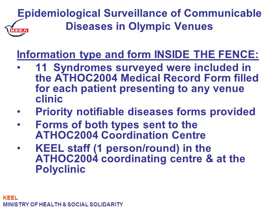 Epidemiological Surveillance of Communicable Diseases in Olympic Venues Information type and form INSIDE THE FENCE: 11 Syndromes surveyed were included in the ATHOC2004 Medical Record Form filled for each patient presenting to any venue clinic Priority notifiable diseases forms provided Forms of both types sent to the ATHOC2004 Coordination Centre KEEL staff (1 person/round) in the ATHOC2004 coordinating centre & at the Polyclinic KEEL MINISTRY OF HEALTH & SOCIAL SOLIDARITY