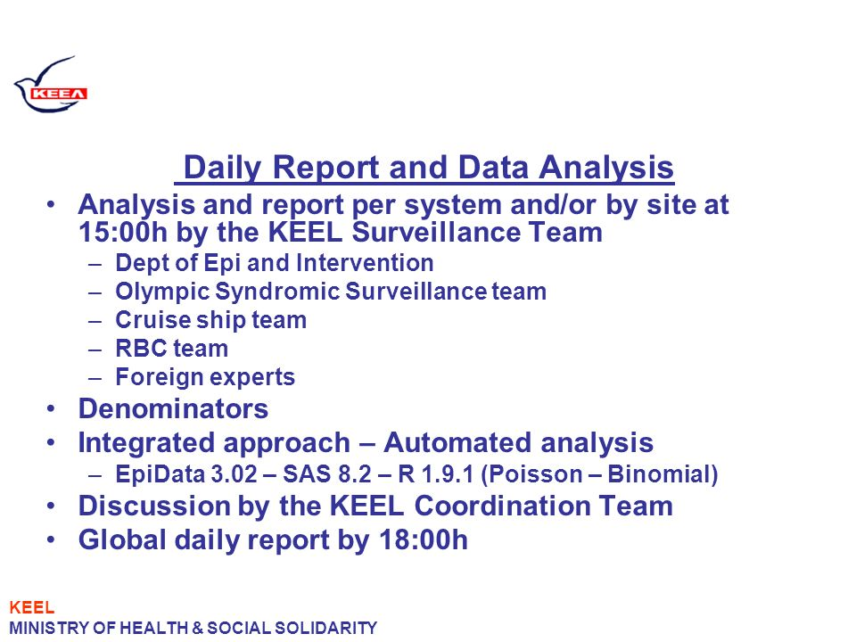 Daily Report and Data Analysis Analysis and report per system and/or by site at 15:00h by the KEEL Surveillance Team –Dept of Epi and Intervention –Olympic Syndromic Surveillance team –Cruise ship team –RBC team –Foreign experts Denominators Integrated approach – Automated analysis –EpiData 3.02 – SAS 8.2 – R 1.9.1 (Poisson – Binomial) Discussion by the KEEL Coordination Team Global daily report by 18:00h KEEL MINISTRY OF HEALTH & SOCIAL SOLIDARITY