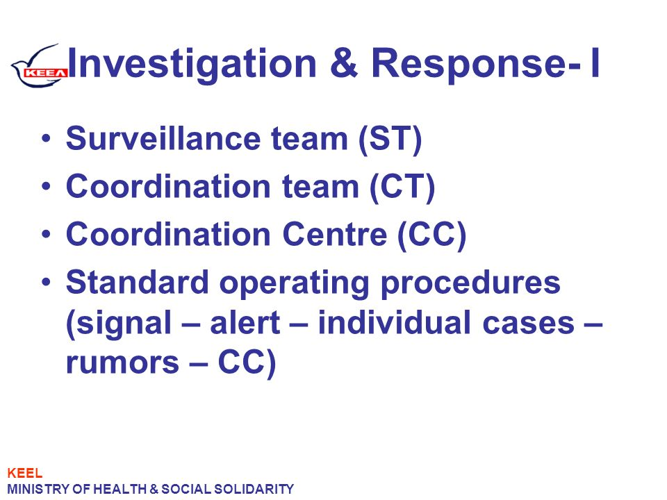 Investigation & Response- I Surveillance team (ST) Coordination team (CT) Coordination Centre (CC) Standard operating procedures (signal – alert – individual cases – rumors – CC) KEEL MINISTRY OF HEALTH & SOCIAL SOLIDARITY